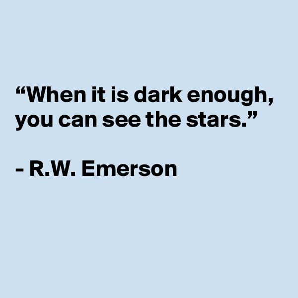 """When it is dark enough, you can see the stars.""  - R.W. Emerson"