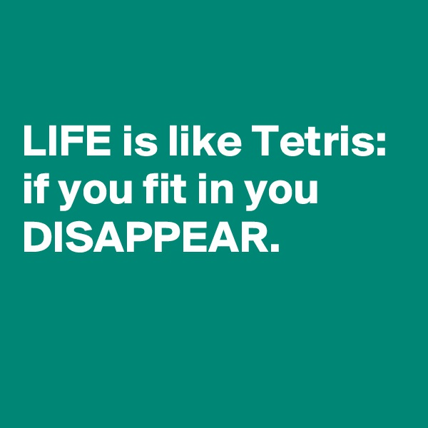LIFE is like Tetris: if you fit in you DISAPPEAR.