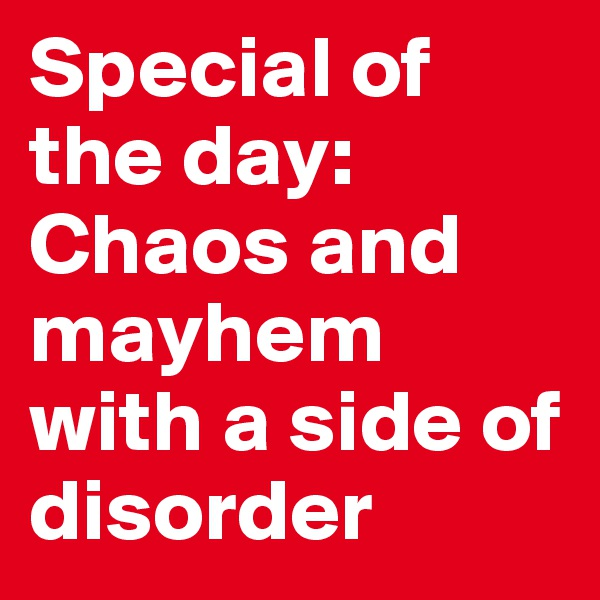 Special of the day: Chaos and mayhem with a side of disorder