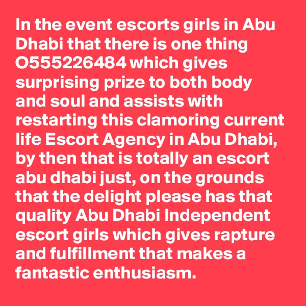 In the event escorts girls in Abu Dhabi that there is one thing O555226484 which gives surprising prize to both body and soul and assists with  restarting this clamoring current life Escort Agency in Abu Dhabi, by then that is totally an escort abu dhabi just, on the grounds that the delight please has that quality Abu Dhabi Independent escort girls which gives rapture and fulfillment that makes a fantastic enthusiasm.