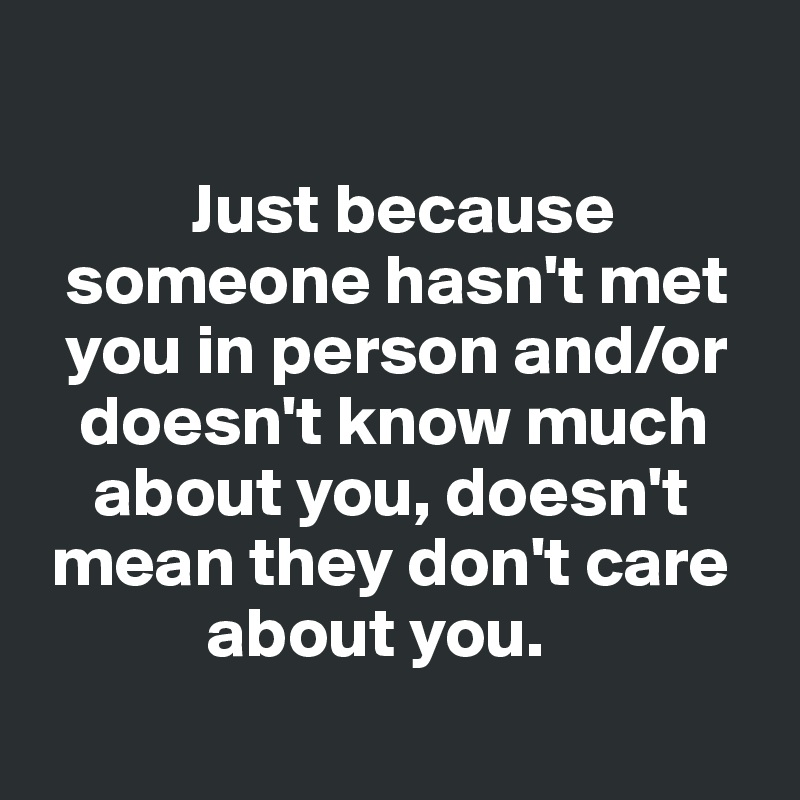 Just because      someone hasn't met    you in person and/or     doesn't know much      about you, doesn't    mean they don't care              about you.