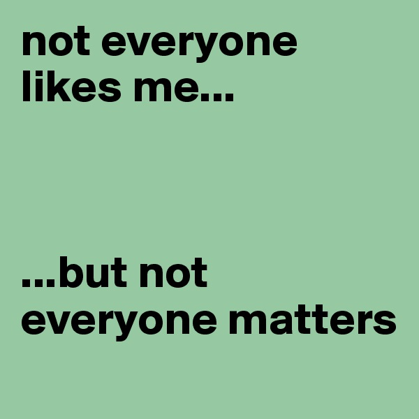 not everyone likes me...                    ...but not                  everyone matters