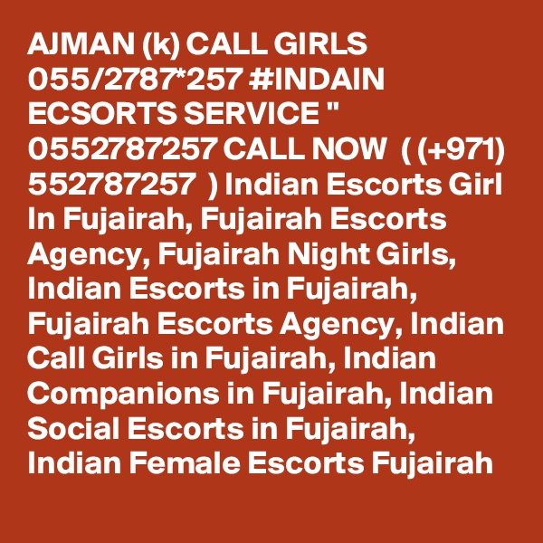 "AJMAN (k) CALL GIRLS 055/2787*257 #INDAIN ECSORTS SERVICE "" 0552787257 CALL NOW  ( (+971) 552787257  ) Indian Escorts Girl In Fujairah, Fujairah Escorts Agency, Fujairah Night Girls, Indian Escorts in Fujairah, Fujairah Escorts Agency, Indian Call Girls in Fujairah, Indian Companions in Fujairah, Indian Social Escorts in Fujairah, Indian Female Escorts Fujairah"