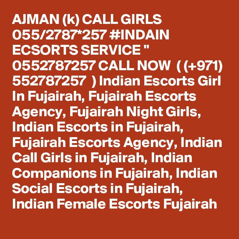 "AJMAN (k) CALL GIRLS 055/2787*257 #INDAIN ECSORTS SERVICE "" 0552787257 CALL NOW  ( (+971) 552787257  ) Indian Escorts Girl In Fujairah, Fujairah Escorts Agency, Fujairah Night Girls, Indian Escorts in Fujairah, Fujairah Escorts Agency, Indian Call Girls in Fujairah, Indian Companions in Fujairah, Indian Social Escorts in Fujairah, Indian Female Escorts Fujairah"