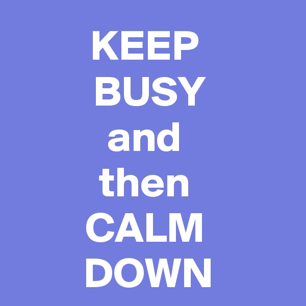 KEEP  BUSY and  then  CALM  DOWN