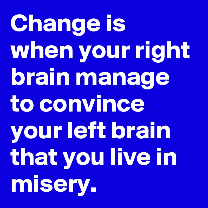 Change is when your right brain manage to convince your left brain that you live in misery.