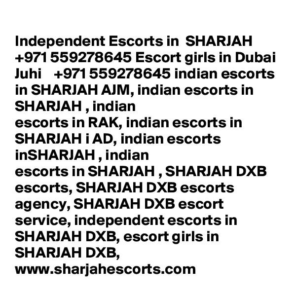 Independent Escorts in  SHARJAH  +971 559278645 Escort girls in Dubai Juhi    +971 559278645 indian escorts in SHARJAH AJM, indian escorts in SHARJAH , indian escorts in RAK, indian escorts in SHARJAH i AD, indian escorts inSHARJAH , indian escorts in SHARJAH , SHARJAH DXB escorts, SHARJAH DXB escorts agency, SHARJAH DXB escort service, independent escorts in SHARJAH DXB, escort girls in SHARJAH DXB, www.sharjahescorts.com