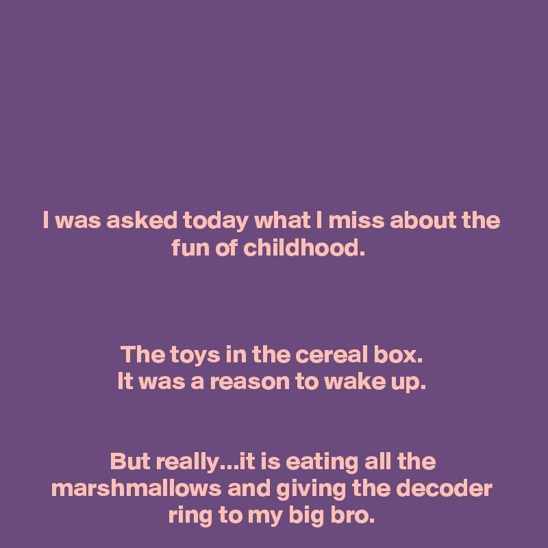 I was asked today what I miss about the fun of childhood.     The toys in the cereal box. It was a reason to wake up.   But really...it is eating all the marshmallows and giving the decoder ring to my big bro.