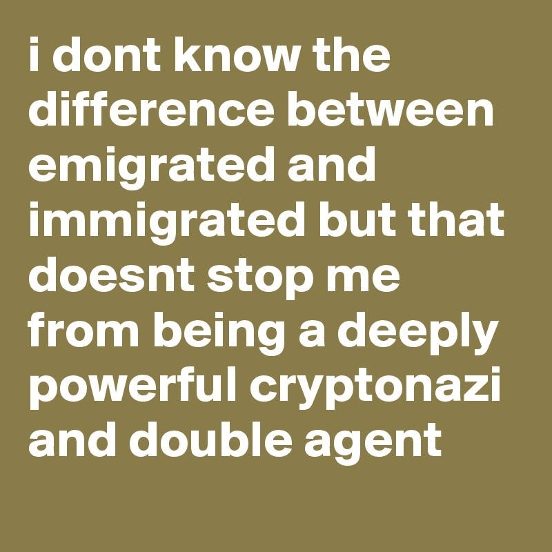 i dont know the difference between emigrated and immigrated but that doesnt stop me from being a deeply powerful cryptonazi and double agent