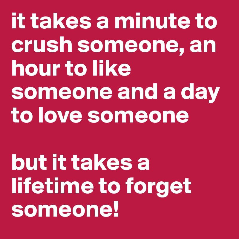 it takes a minute to crush someone, an hour to like someone and a day to love someone  but it takes a lifetime to forget someone!