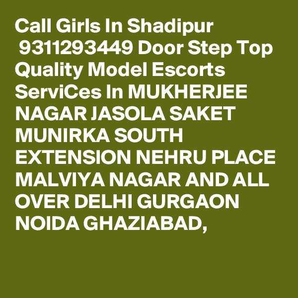 Call Girls In Shadipur  9311293449 Door Step Top Quality Model Escorts ServiCes In MUKHERJEE NAGAR JASOLA SAKET MUNIRKA SOUTH EXTENSION NEHRU PLACE MALVIYA NAGAR AND ALL OVER DELHI GURGAON NOIDA GHAZIABAD,