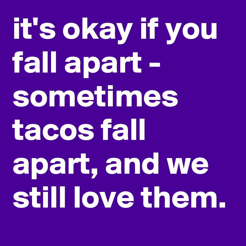 it's okay if you fall apart - sometimes tacos fall apart, and we still love them.