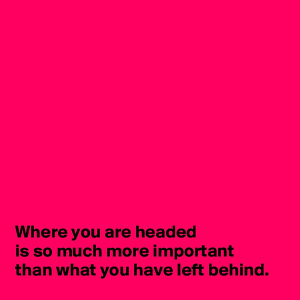 Where you are headed  is so much more important  than what you have left behind.