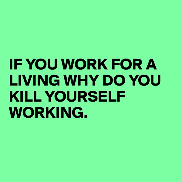 IF YOU WORK FOR A LIVING WHY DO YOU KILL YOURSELF WORKING.