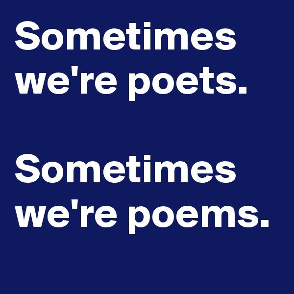 Sometimes we're poets.  Sometimes we're poems.