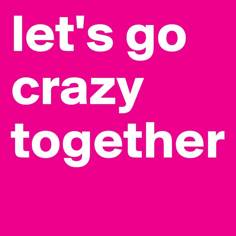 let's go crazy together