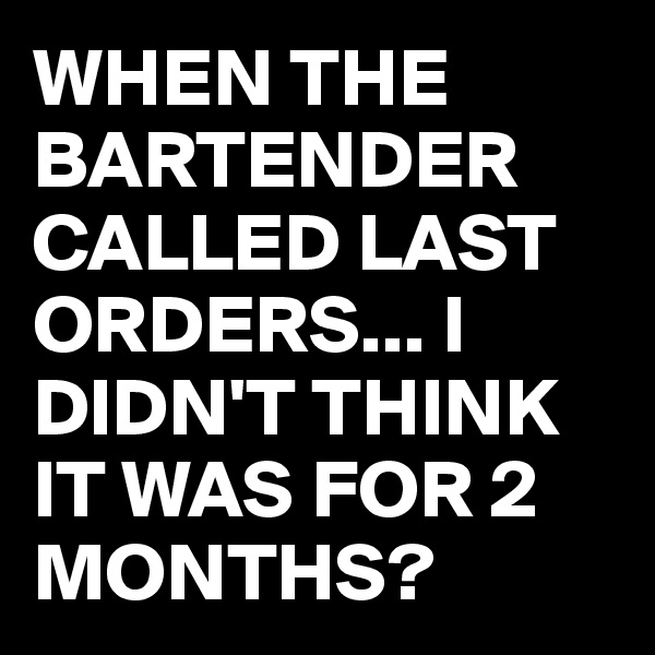 WHEN THE BARTENDER CALLED LAST ORDERS... I DIDN'T THINK IT WAS FOR 2 MONTHS?