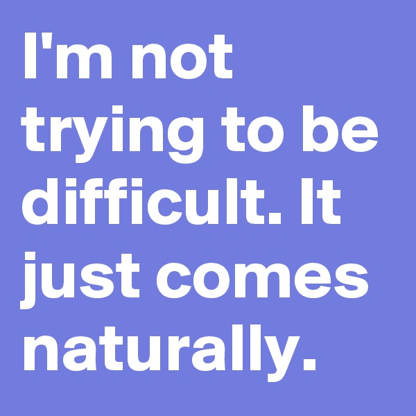 I'm not trying to be difficult. It just comes naturally.