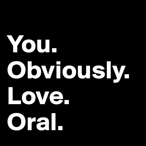 You.  Obviously. Love.  Oral.