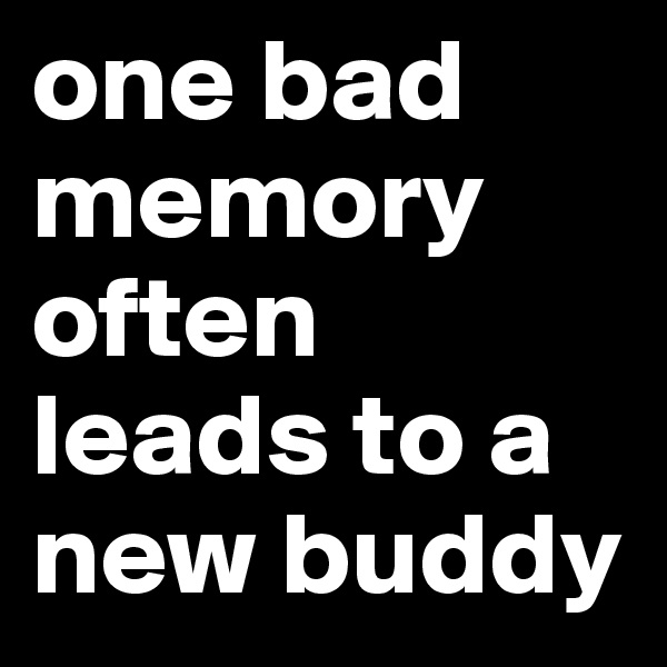 one bad memory often leads to a new buddy