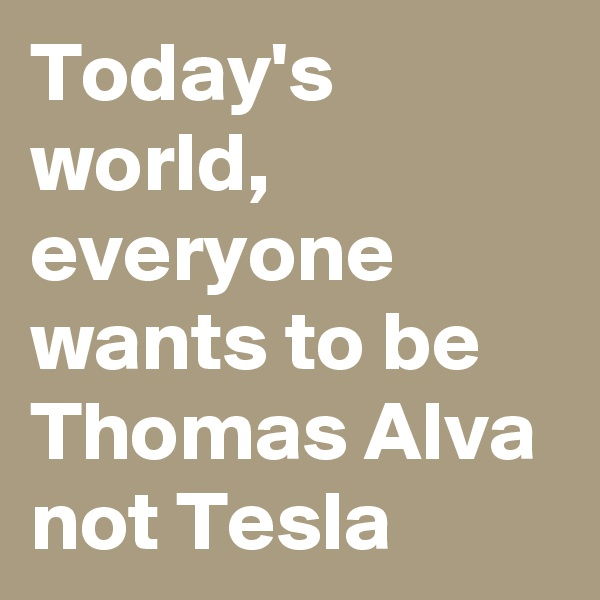 Today's world, everyone wants to be Thomas Alva not Tesla