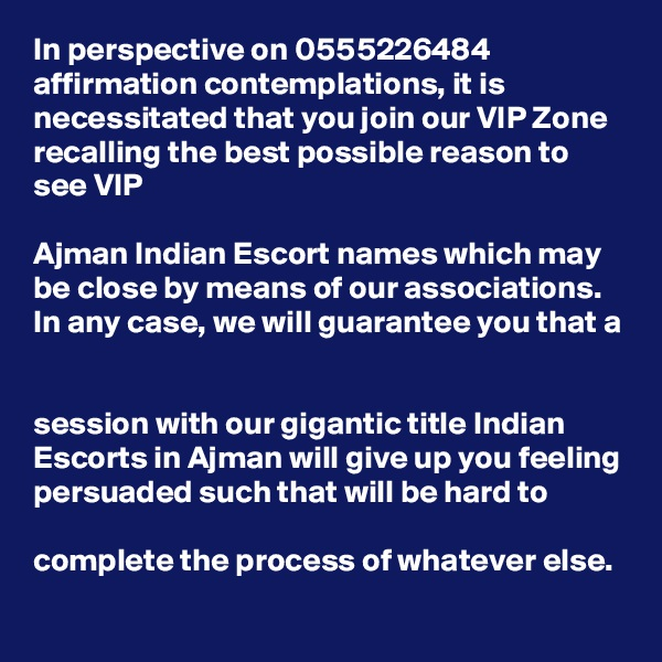 In perspective on 0555226484 affirmation contemplations, it is necessitated that you join our VIP Zone recalling the best possible reason to see VIP   Ajman Indian Escort names which may be close by means of our associations. In any case, we will guarantee you that a   session with our gigantic title Indian Escorts in Ajman will give up you feeling persuaded such that will be hard to   complete the process of whatever else.