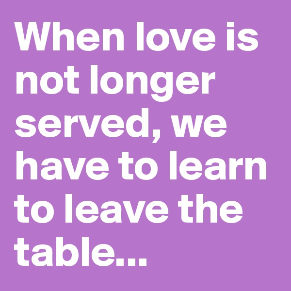 When love is not longer served, we have to learn to leave the table...