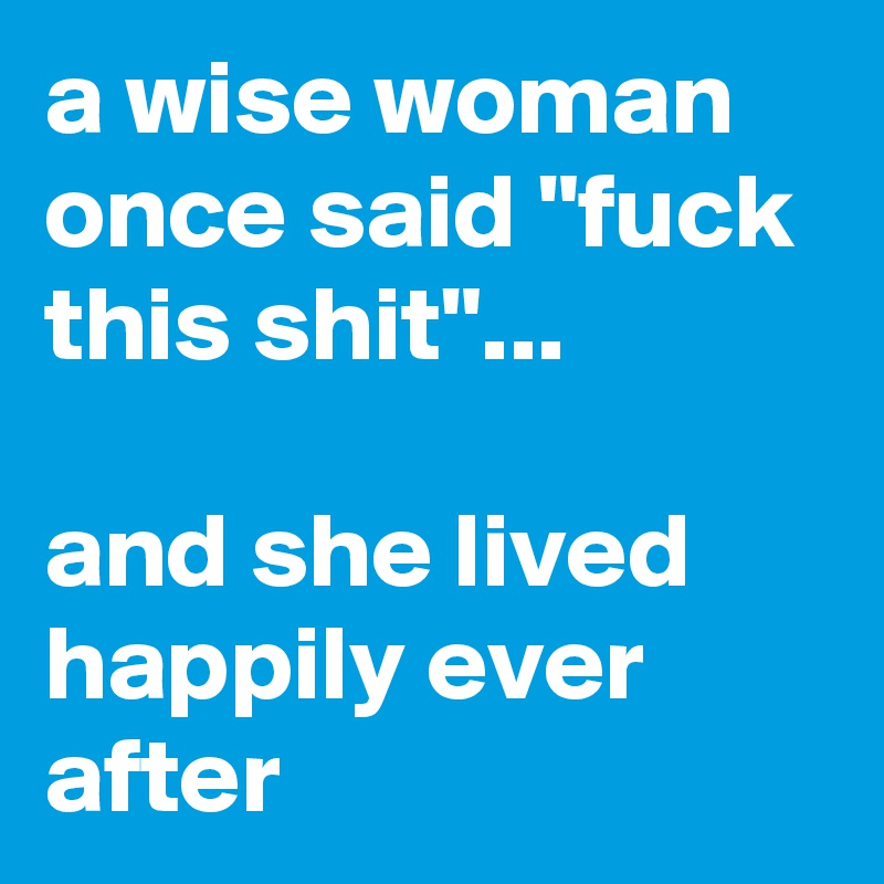 """a wise woman once said """"fuck this shit""""...   and she lived happily ever after"""
