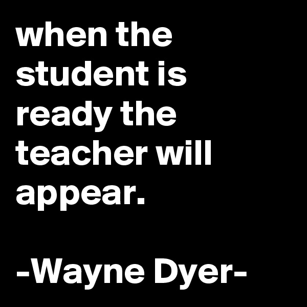 when the student is ready the teacher will appear.  -Wayne Dyer-