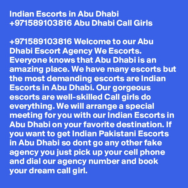 Indian Escorts in Abu Dhabi +971589103816 Abu Dhabi Call Girls  +971589103816 Welcome to our Abu Dhabi Escort Agency We Escorts. Everyone knows that Abu Dhabi is an amazing place. We have many escorts but the most demanding escorts are Indian Escorts in Abu Dhabi. Our gorgeous escorts are well-skilled Call girls do everything. We will arrange a special meeting for you with our Indian Escorts in Abu Dhabi on your favorite destination. If you want to get Indian Pakistani Escorts in Abu Dhabi so dont go any other fake agency you just pick up your cell phone and dial our agency number and book your dream call girl.