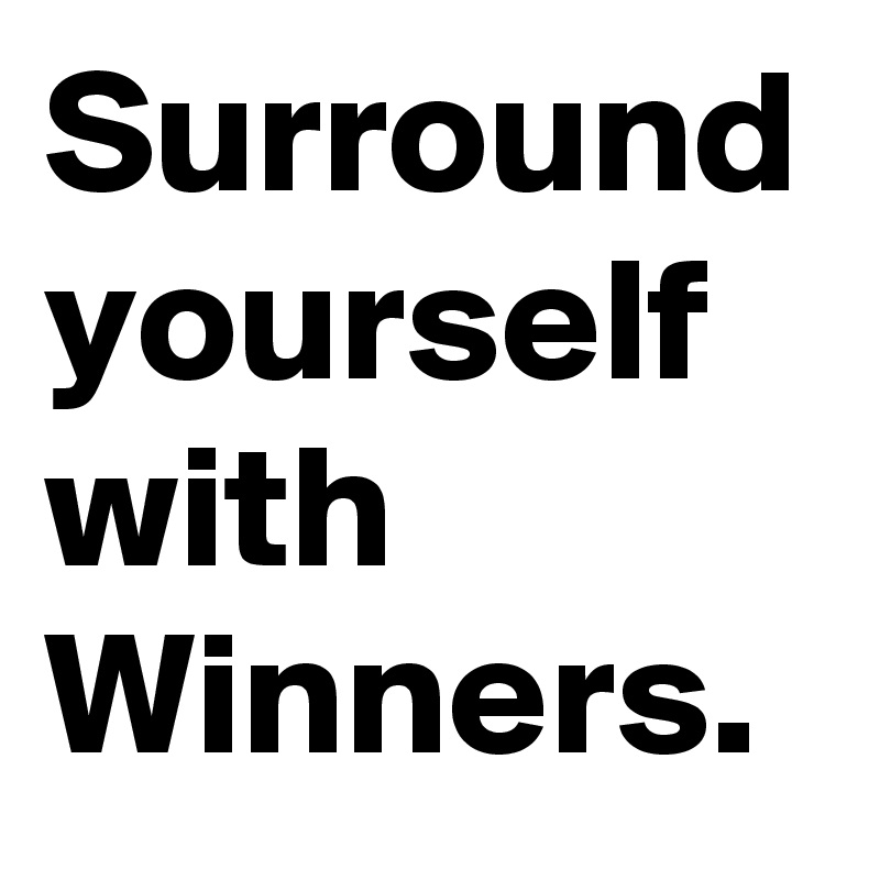 Image result for surround yourself with winners