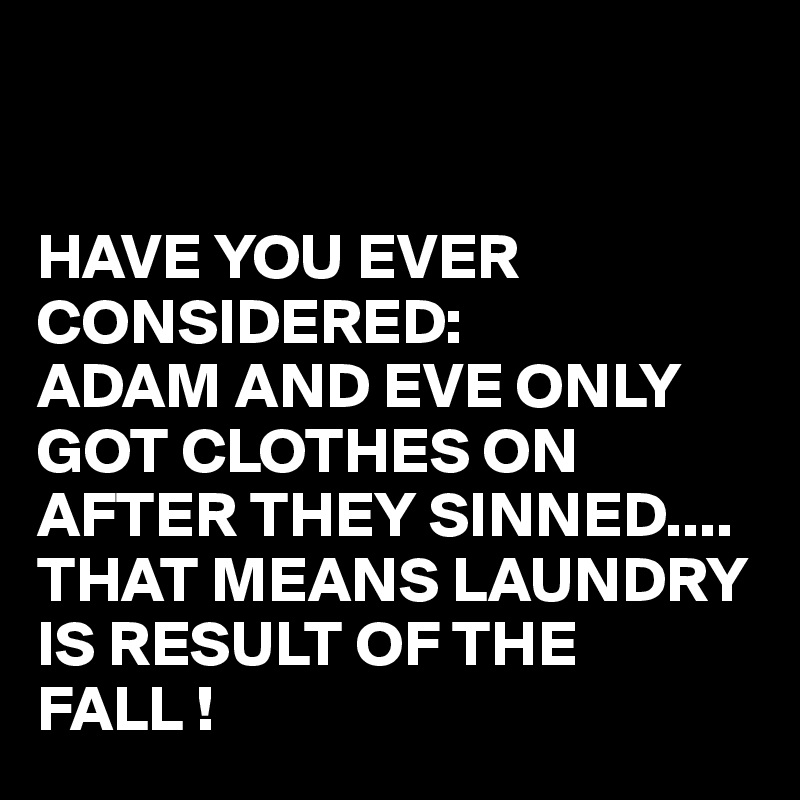 HAVE YOU EVER CONSIDERED: ADAM AND EVE ONLY GOT CLOTHES ON AFTER THEY SINNED.... THAT MEANS LAUNDRY IS RESULT OF THE FALL !