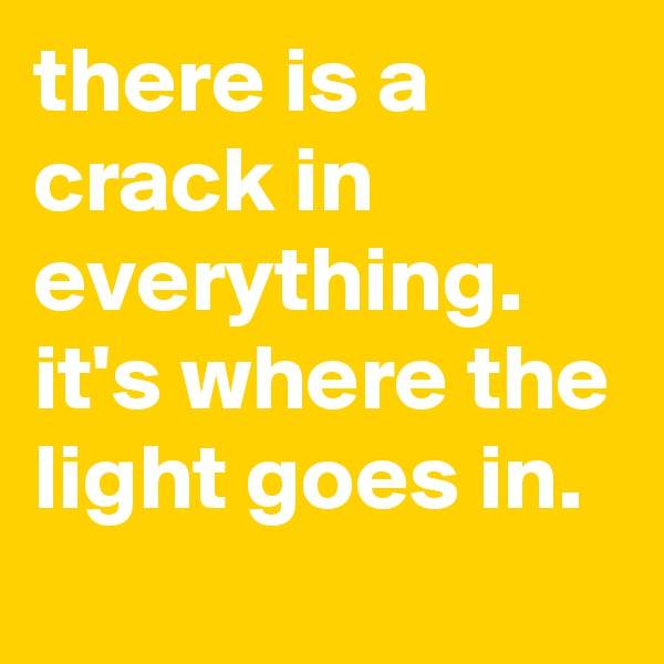 there is a crack in everything. it's where the light goes in.