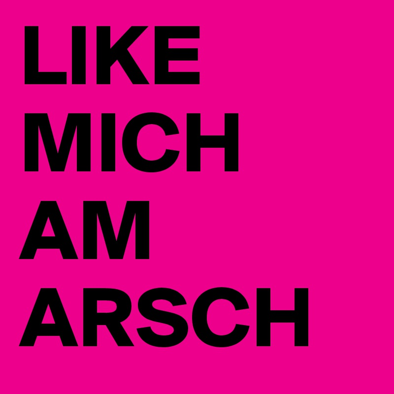 LIKE MICH AM ARSCH