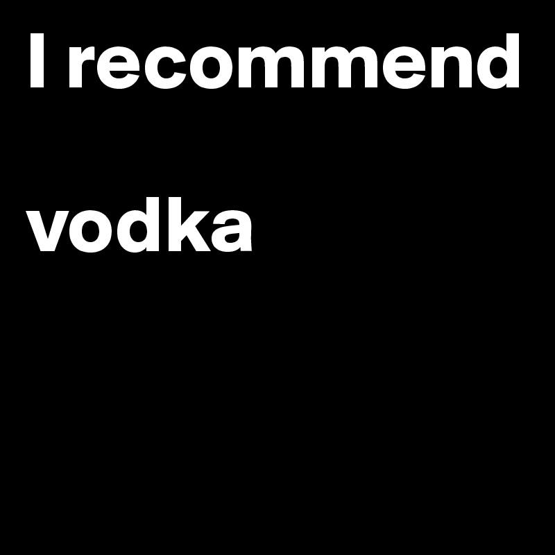 I recommend   vodka