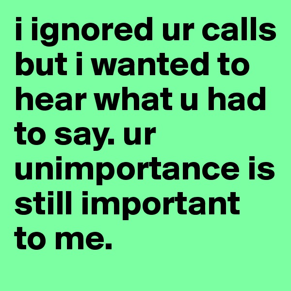 i ignored ur calls but i wanted to hear what u had to say. ur unimportance is still important to me.