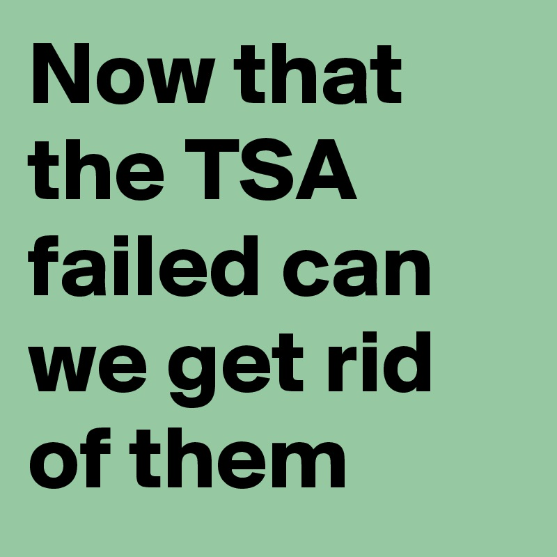 Now that the TSA failed can we get rid of them