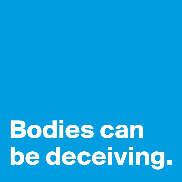 Bodies can be deceiving.