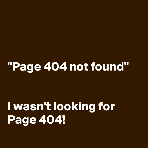 """Page 404 not found""   I wasn't looking for Page 404!"