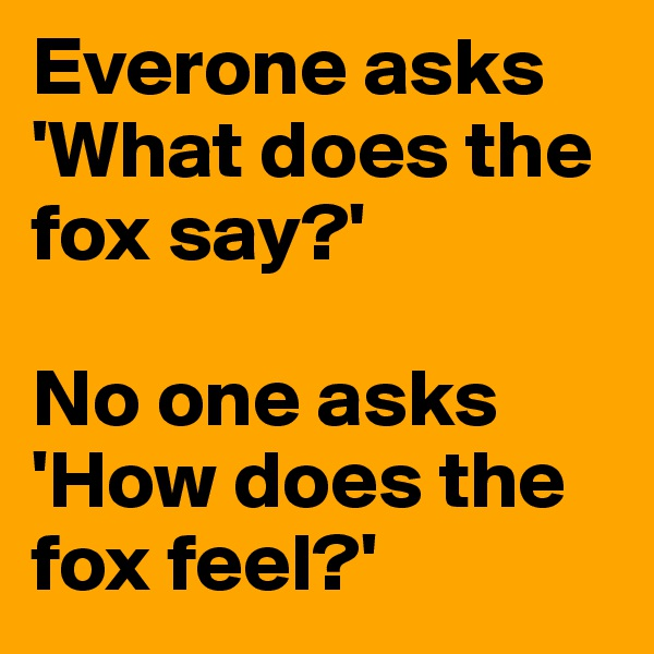 Everone asks 'What does the fox say?'  No one asks 'How does the fox feel?'