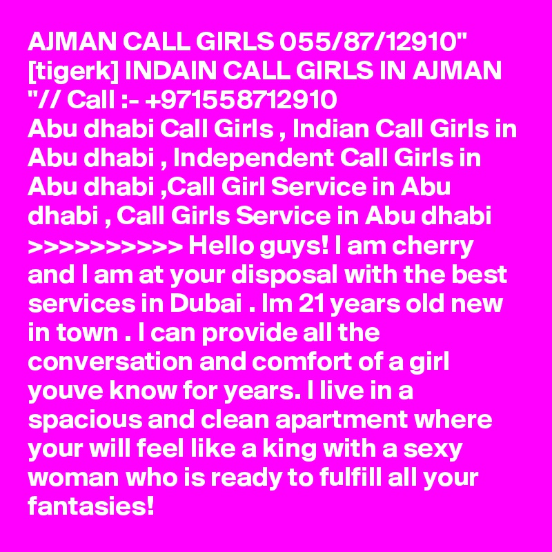 """AJMAN CALL GIRLS 055/87/12910"""" [tigerk] INDAIN CALL GIRLS IN AJMAN """"// Call :- +971558712910 Abu dhabi Call Girls , Indian Call Girls in Abu dhabi , Independent Call Girls in Abu dhabi ,Call Girl Service in Abu dhabi , Call Girls Service in Abu dhabi >>>>>>>>>> Hello guys! I am cherry and I am at your disposal with the best services in Dubai . Im 21 years old new in town . I can provide all the conversation and comfort of a girl youve know for years. I live in a spacious and clean apartment where your will feel like a king with a sexy woman who is ready to fulfill all your fantasies!"""