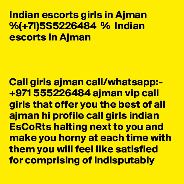 Indian escorts girls in Ajman %(+7l)5S5226484  %  Indian escorts in Ajman     Call girls ajman call/whatsapp:- +971 555226484 ajman vip call girls that offer you the best of all ajman hi profile call girls indian EsCoRts halting next to you and make you horny at each time with them you will feel like satisfied for comprising of indisputably