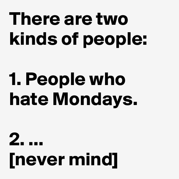 There are two kinds of people:  1. People who hate Mondays.  2. ... [never mind]