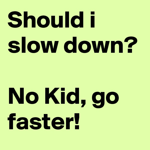 Should i slow down?  No Kid, go faster!