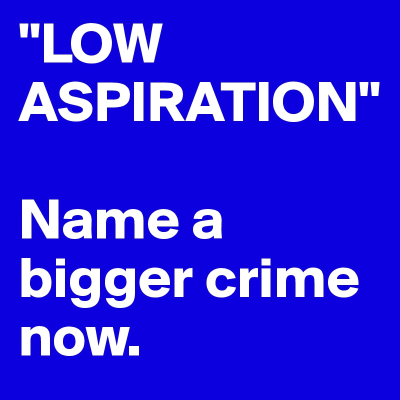 """LOW ASPIRATION""  Name a bigger crime now."