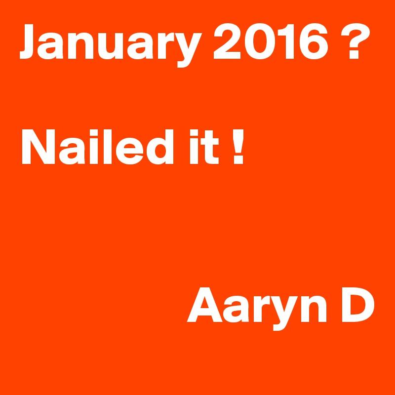January 2016 ?  Nailed it !                   Aaryn D