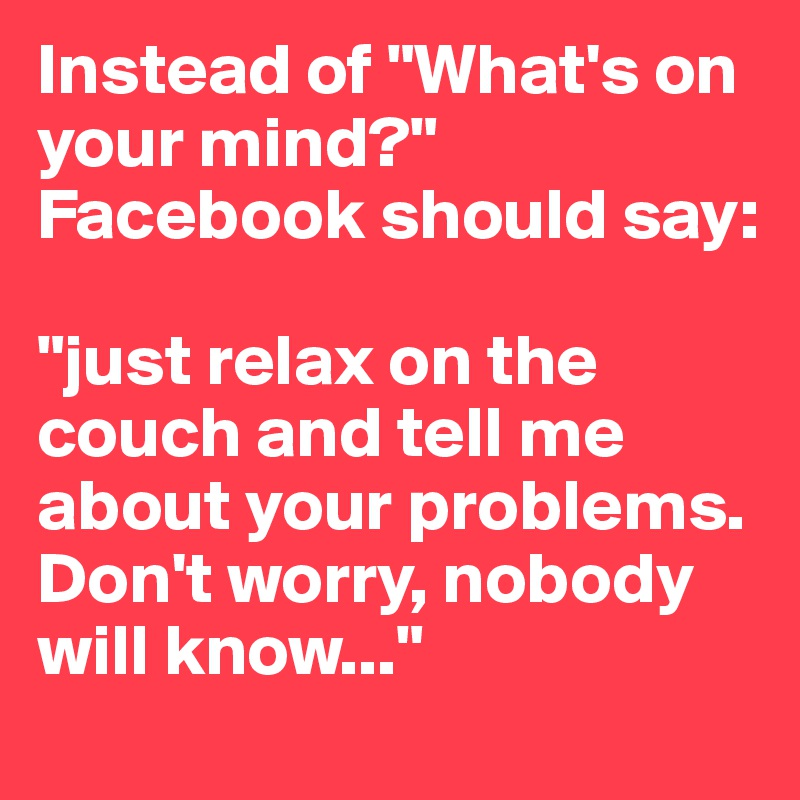 """Instead of """"What's on your mind?"""" Facebook should say:   """"just relax on the couch and tell me about your problems. Don't worry, nobody will know..."""""""