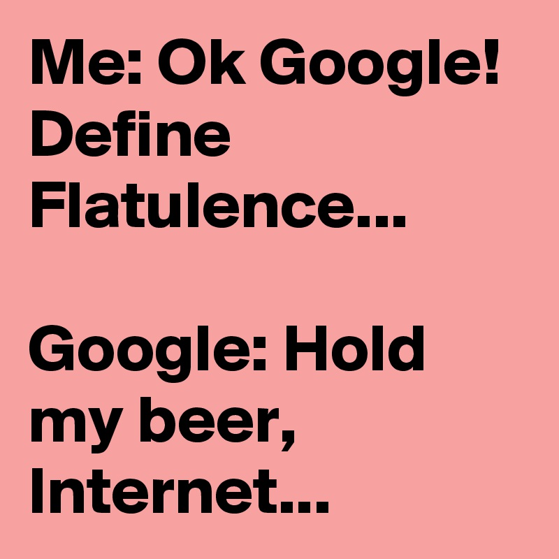 Me: Ok Google! Define Flatulence...   Google: Hold my beer, Internet...