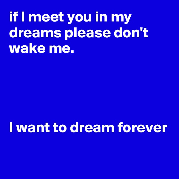 if I meet you in my dreams please don't wake me.     I want to dream forever