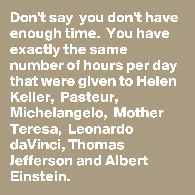 Don't say  you don't have enough time.  You have exactly the same number of hours per day that were given to Helen Keller,  Pasteur,  Michelangelo,  Mother Teresa,  Leonardo daVinci, Thomas Jefferson and Albert Einstein.